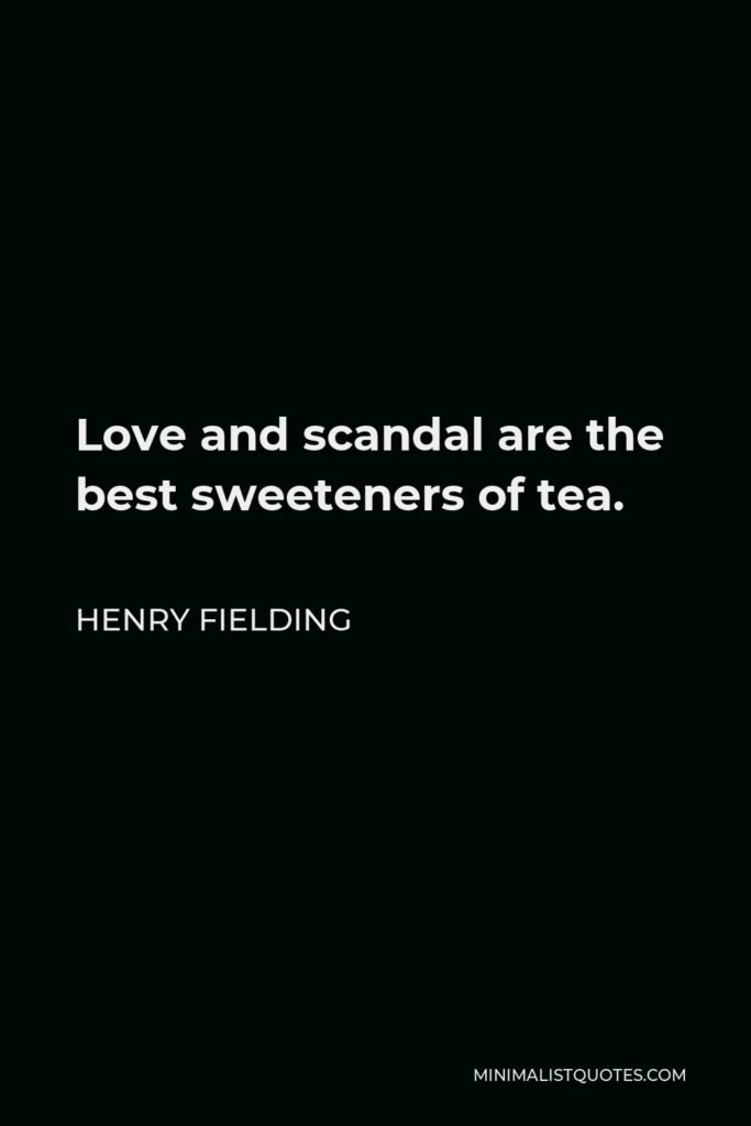 Henry Fielding Quote - Love and scandal are the best sweeteners of tea.