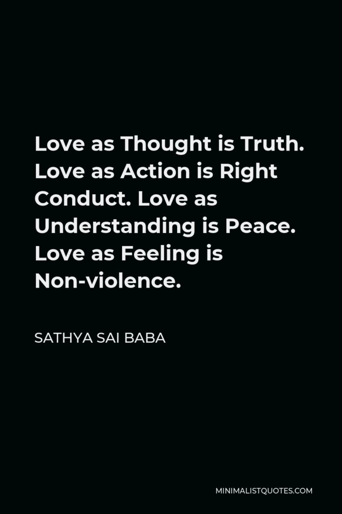 Sathya Sai Baba Quote - Love as Thought is Truth. Love as Action is Right Conduct. Love as Understanding is Peace. Love as Feeling is Non-violence.
