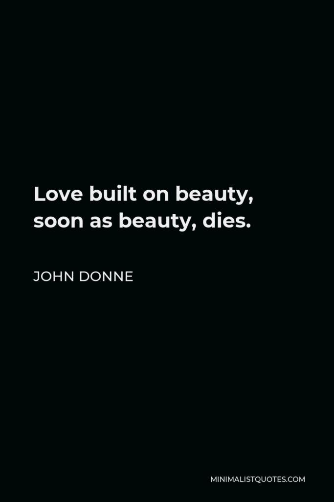John Donne Quote - Love built on beauty, soon as beauty, dies.