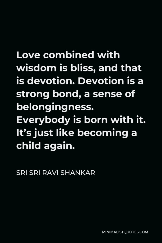 Sri Sri Ravi Shankar Quote - Love combined with wisdom is bliss, and that is devotion. Devotion is a strong bond, a sense of belongingness. Everybody is born with it. It's just like becoming a child again.