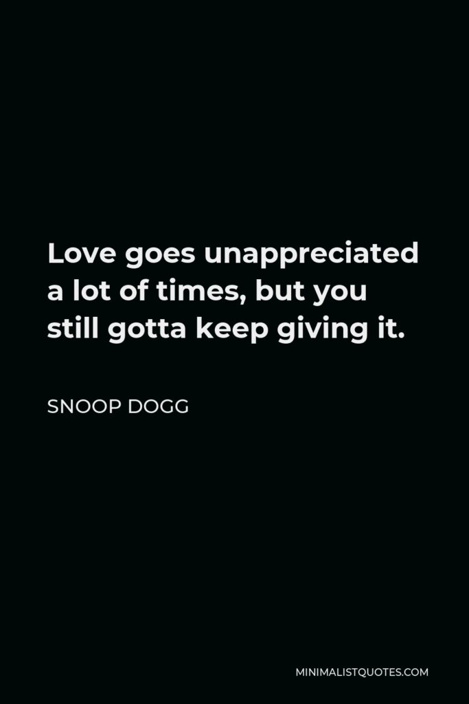 Snoop Dogg Quote - Love goes unappreciated a lot of times, but you still gotta keep giving it.