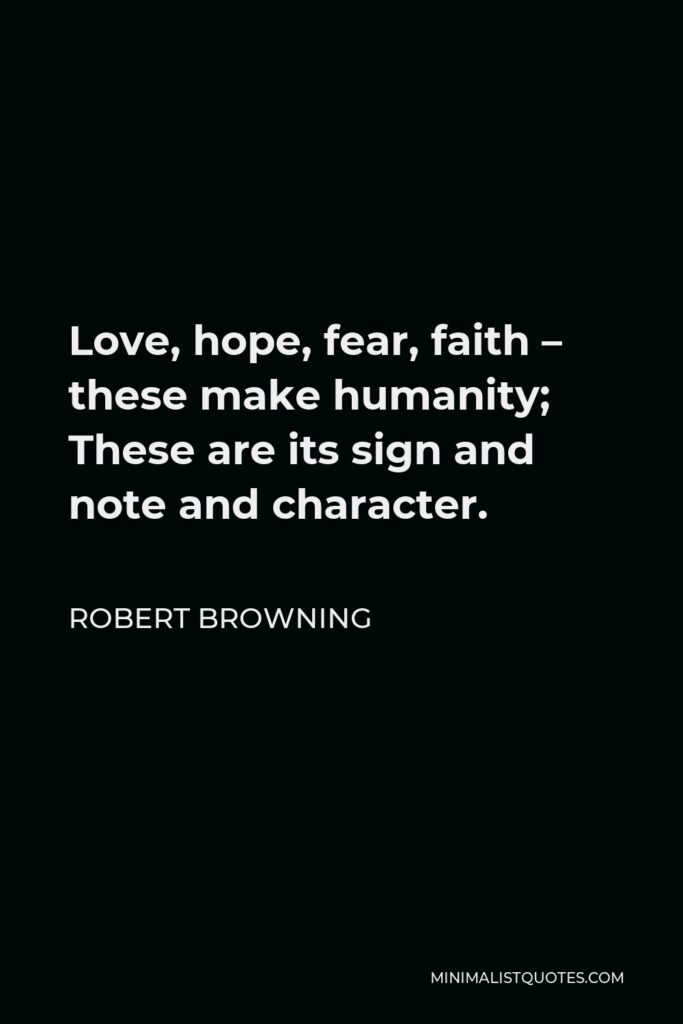 Robert Browning Quote - Love, hope, fear, faith – these make humanity; These are its sign and note and character.