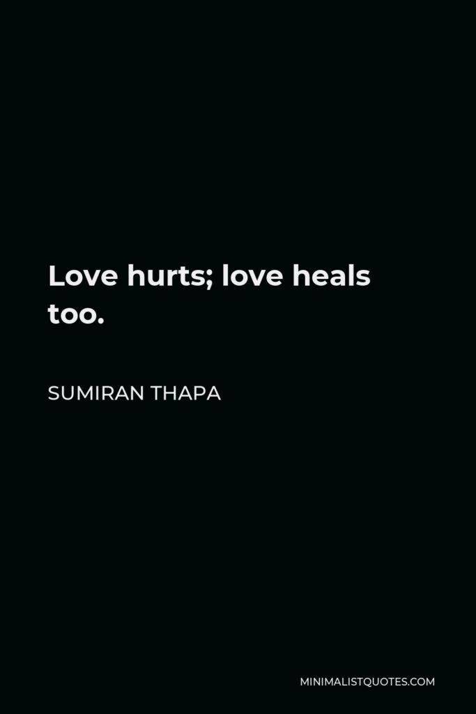 Sumiran Thapa Quote - Love hurts; love heals too.