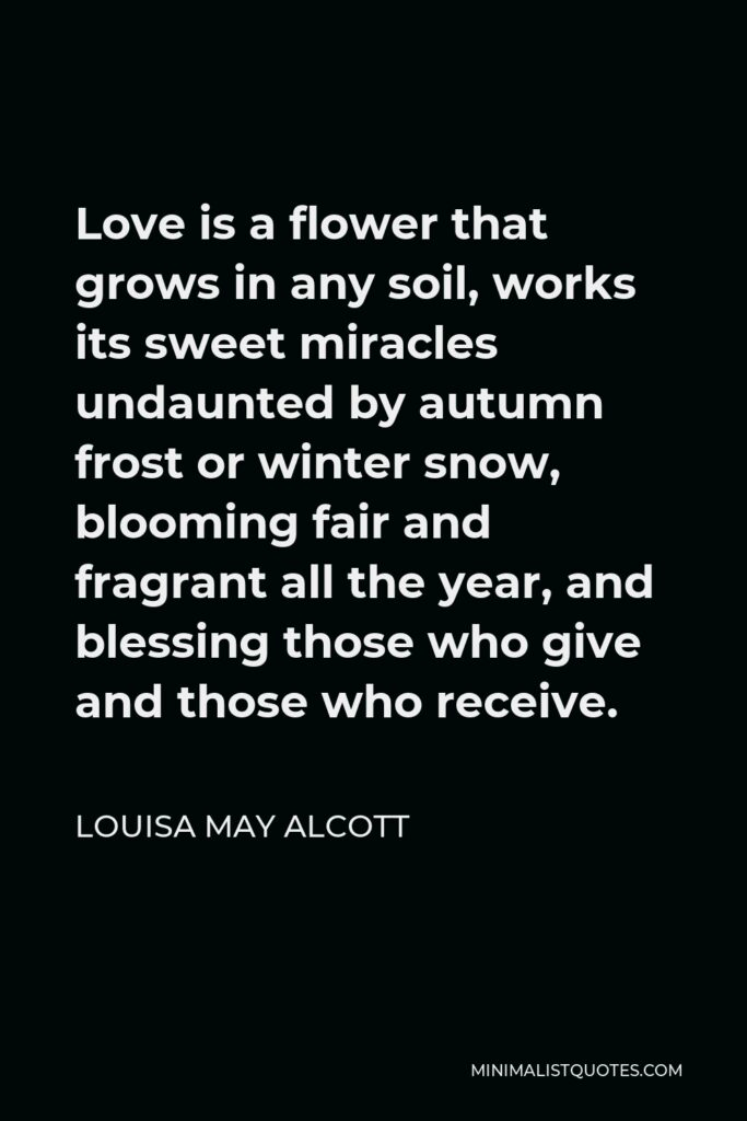 Louisa May Alcott Quote - Love is a flower that grows in any soil, works its sweet miracles undaunted by autumn frost or winter snow, blooming fair and fragrant all the year, and blessing those who give and those who receive.
