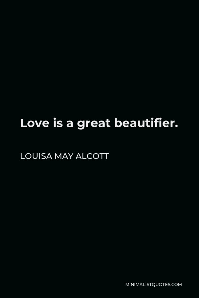 Louisa May Alcott Quote - Love is a great beautifier.