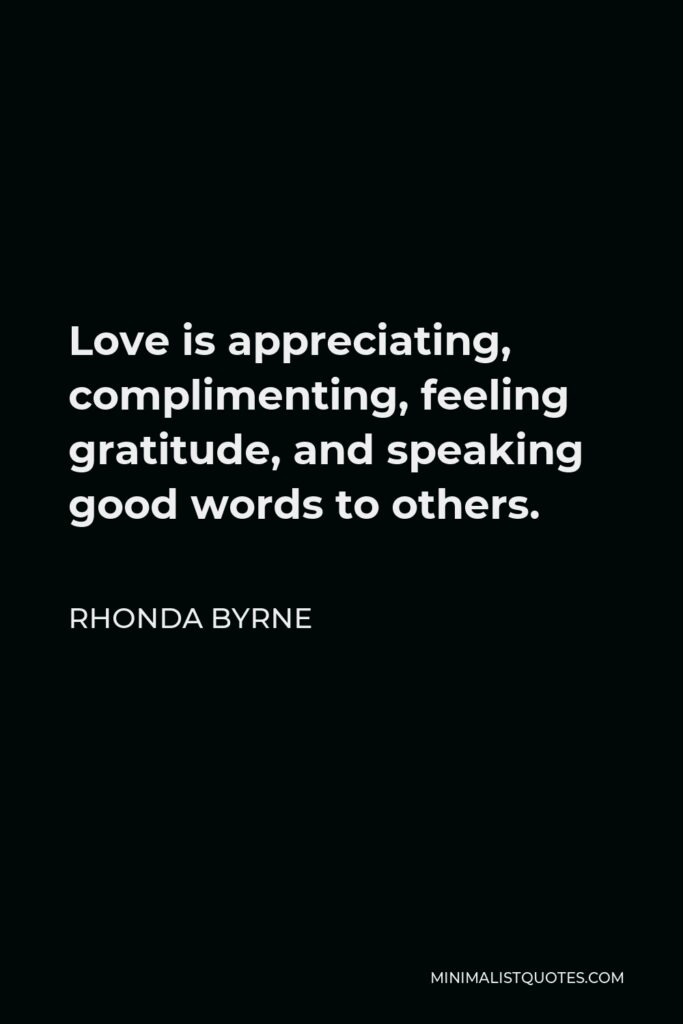 Rhonda Byrne Quote - Love is appreciating, complimenting, feeling gratitude, and speaking good words to others.