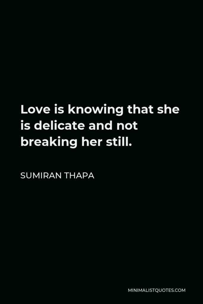 Sumiran Thapa Quote - Love is knowing that she is delicate and not breaking her still.