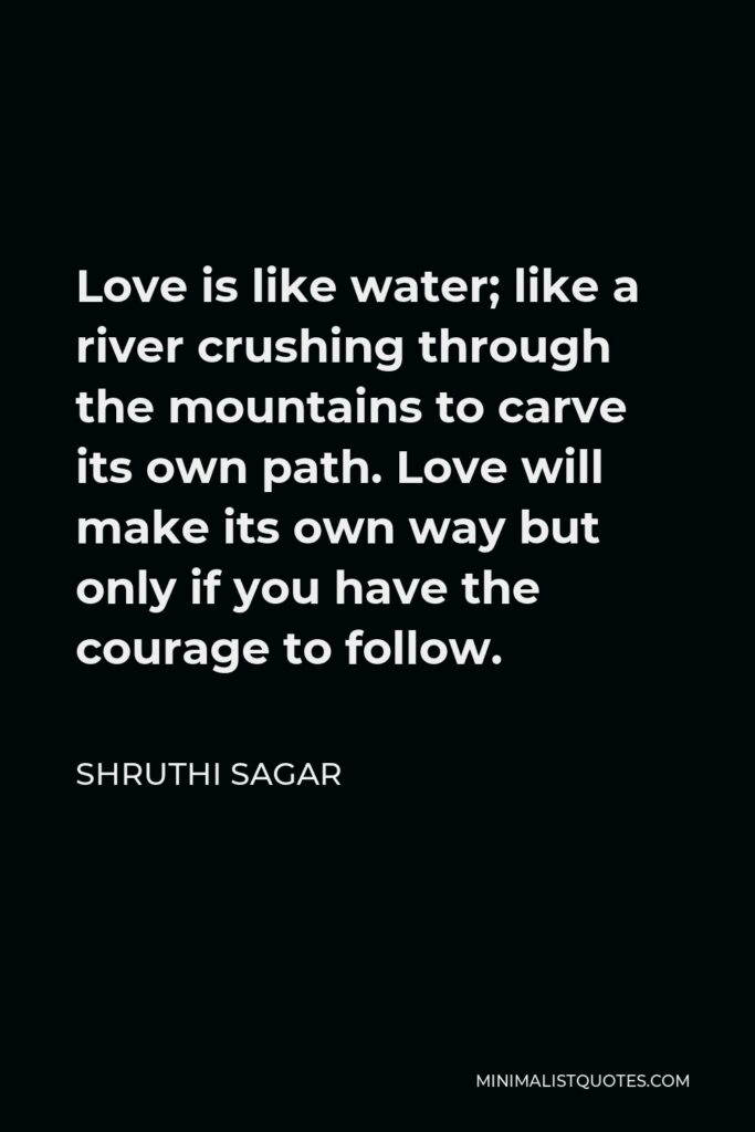 Shruthi Sagar Quote - Love is like water; like a river crushing through the mountains to carve its own path. Love will make its own way but only if you have the courage to follow.