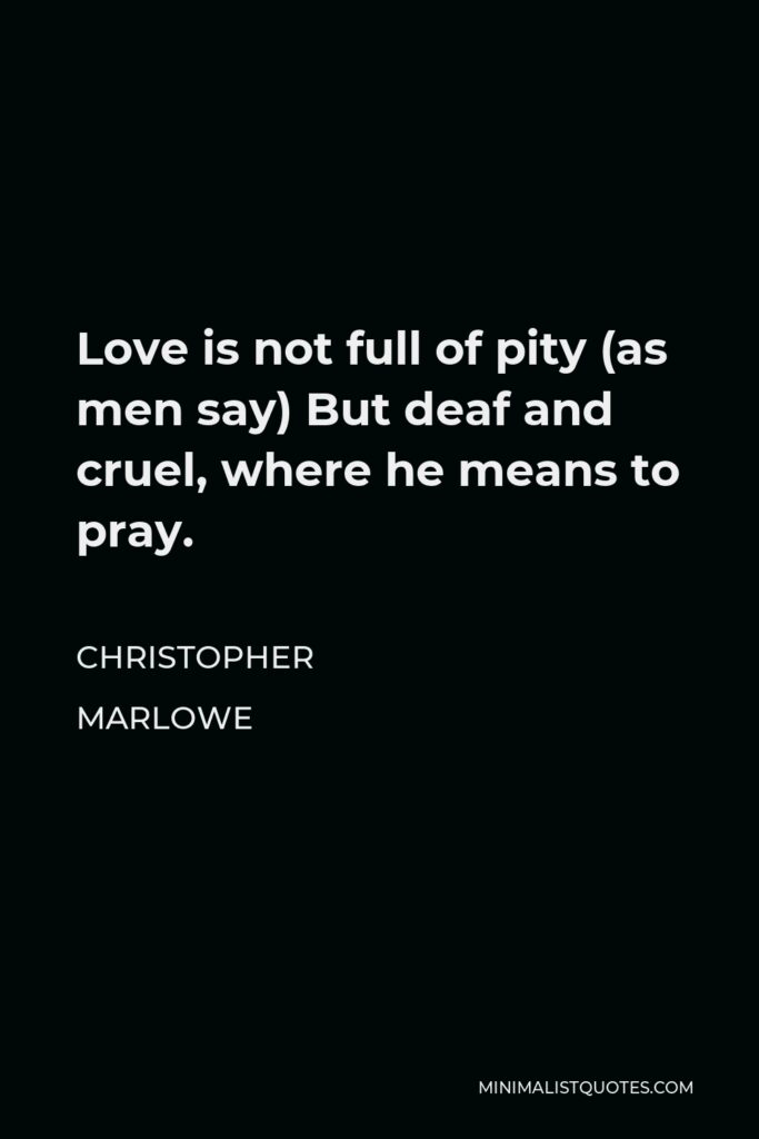 Christopher Marlowe Quote - Love is not full of pity (as men say) But deaf and cruel, where he means to pray.
