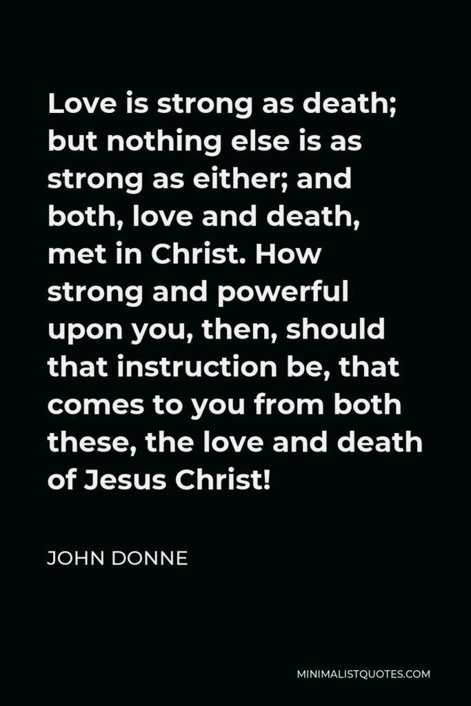 John Donne Quote - Love is strong as death; but nothing else is as strong as either; and both, love and death, met in Christ. How strong and powerful upon you, then, should that instruction be, that comes to you from both these, the love and death of Jesus Christ!