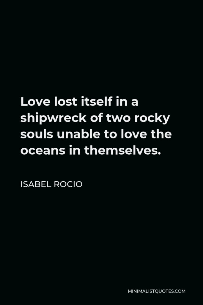 Isabel Rocio Quote - Love lost itself in a shipwreck of two rocky souls unable to love the oceans in themselves.