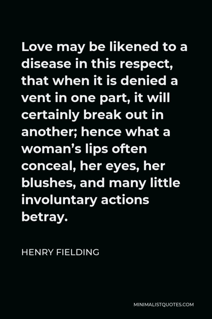 Henry Fielding Quote - Love may be likened to a disease in this respect, that when it is denied a vent in one part, it will certainly break out in another; hence what a woman's lips often conceal, her eyes, her blushes, and many little involuntary actions betray.