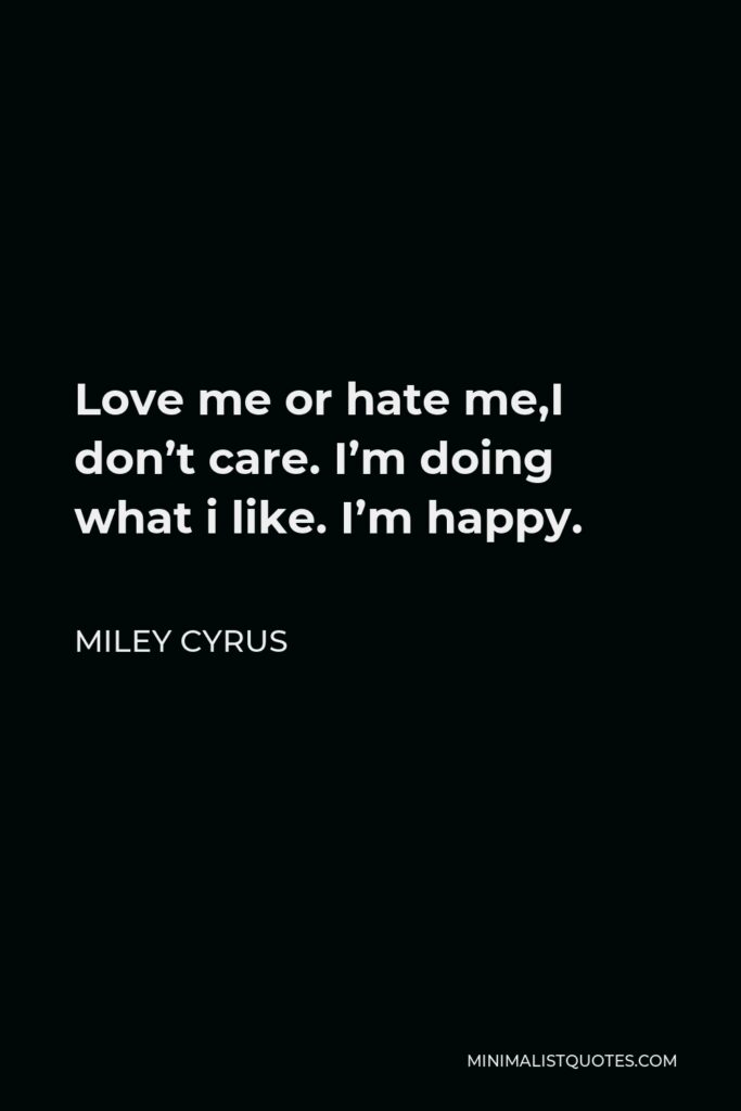 Miley Cyrus Quote - Love me or hate me,I don't care. I'm doing what i like. I'm happy.
