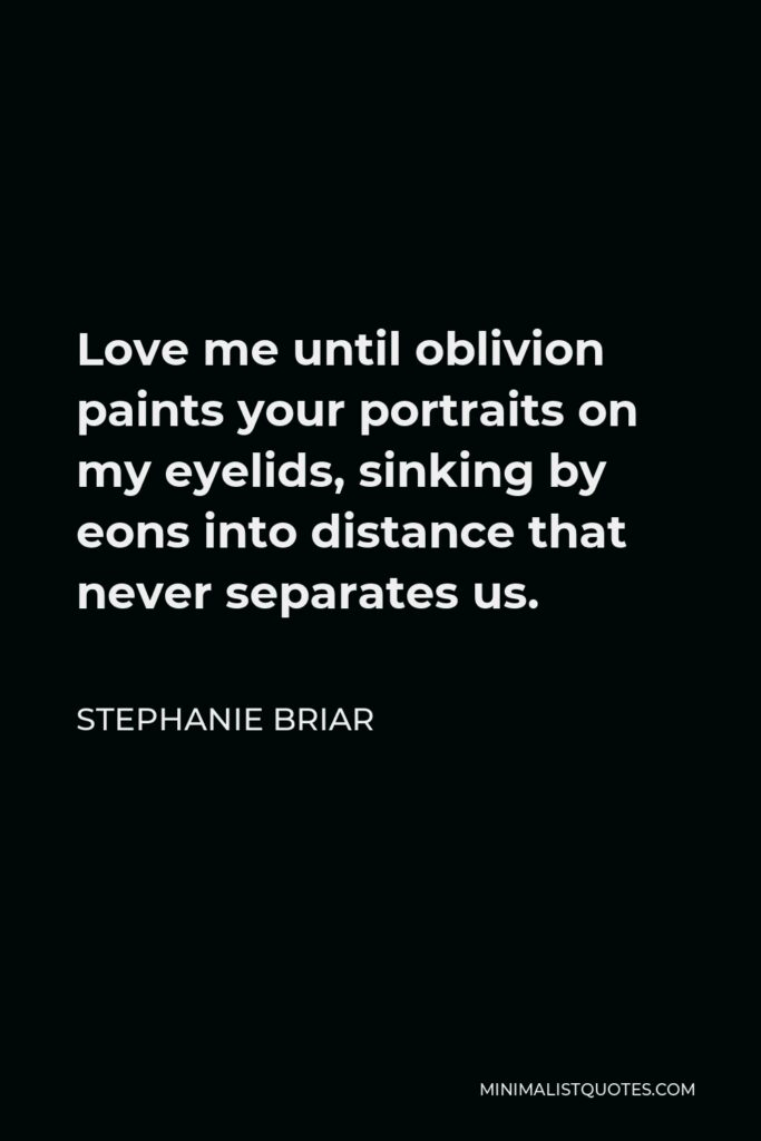 Stephanie Briar Quote - Love me until oblivion paints your portraits on my eyelids, sinking by eons into distance that never separates us.