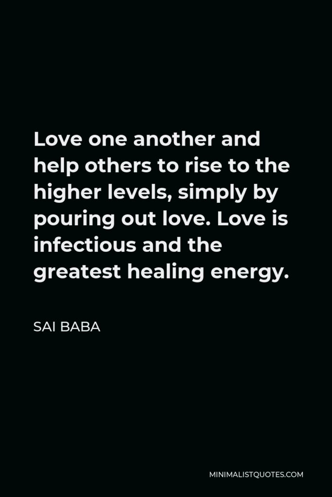 Sai Baba Quote - Love one another and help others to rise to the higher levels, simply by pouring out love. Love is infectious and the greatest healing energy.