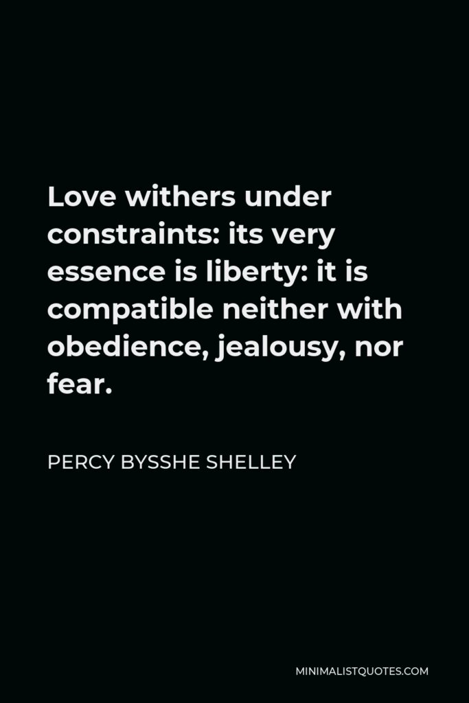 Percy Bysshe Shelley Quote - Love withers under constraints: its very essence is liberty: it is compatible neither with obedience, jealousy, nor fear.