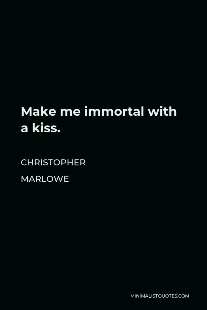 Christopher Marlowe Quote - Make me immortal with a kiss.