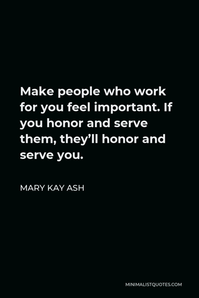 Mary Kay Ash Quote - Make people who work for you feel important. If you honor and serve them, they'll honor and serve you.