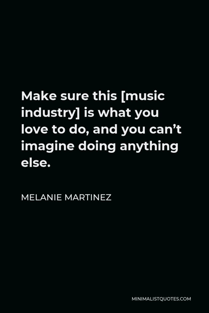 Melanie Martinez Quote - Make sure this [music industry] is what you love to do, and you can't imagine doing anything else.