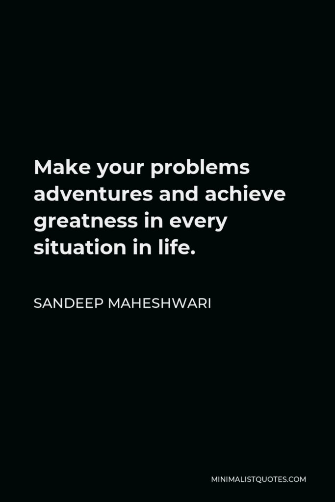 Sandeep Maheshwari Quote - Make your problems adventures and achieve greatness in every situation in life.