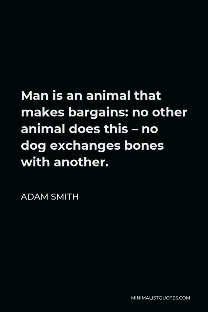 Adam Smith Quote - Man is an animal that makes bargains: no other animal does this – no dog exchanges bones with another.