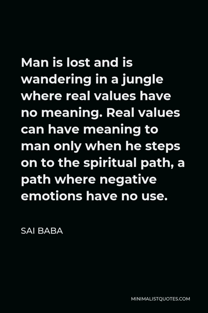Sai Baba Quote - Man is lost and is wandering in a jungle where real values have no meaning. Real values can have meaning to man only when he steps on to the spiritual path, a path where negative emotions have no use.