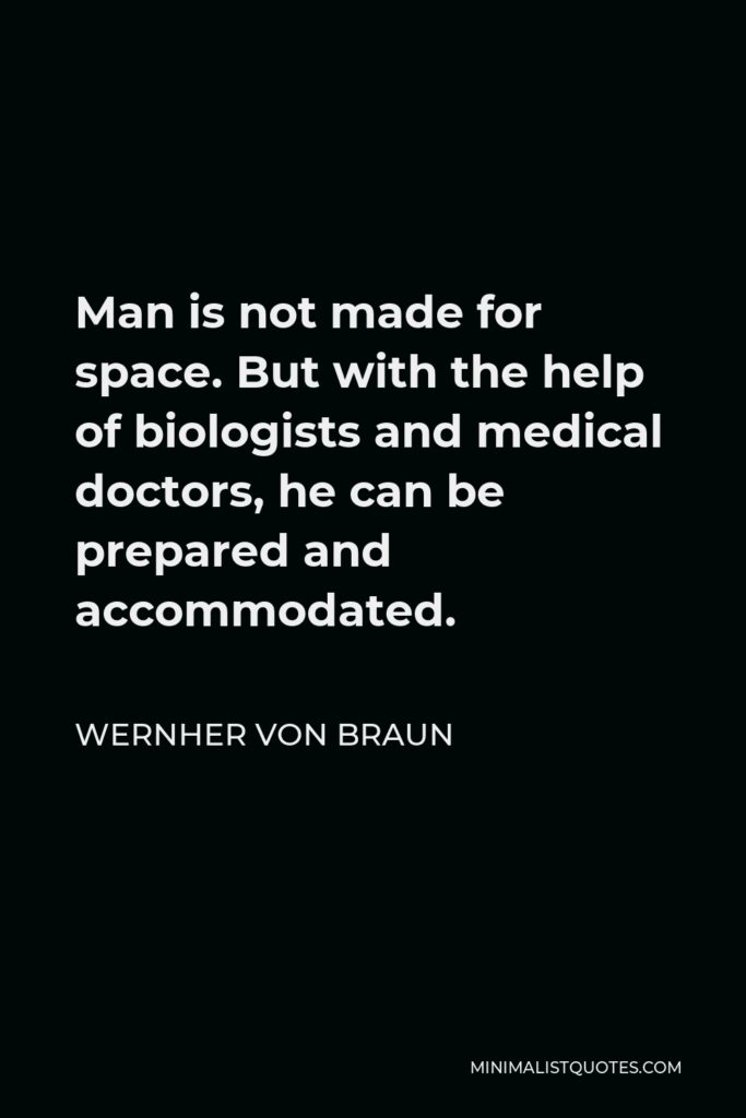 Wernher von Braun Quote - Man is not made for space. But with the help of biologists and medical doctors, he can be prepared and accommodated.