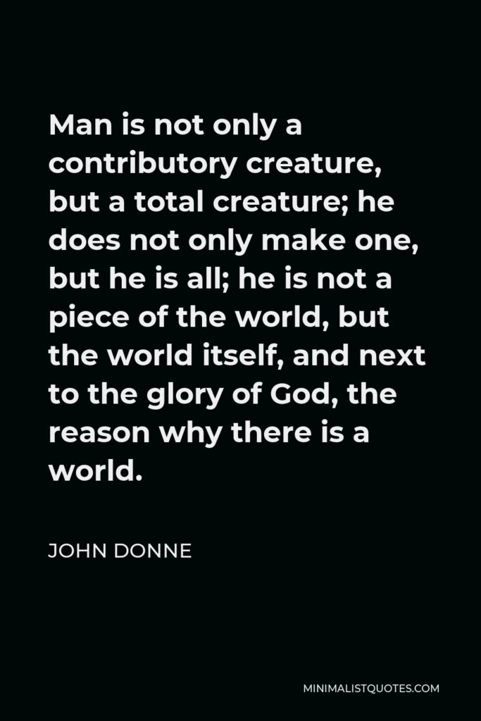 John Donne Quote - Man is not only a contributory creature, but a total creature; he does not only make one, but he is all; he is not a piece of the world, but the world itself, and next to the glory of God, the reason why there is a world.