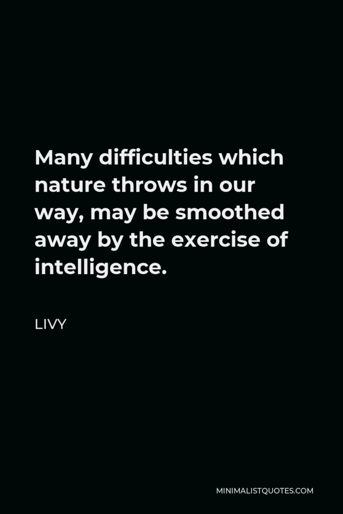 Livy Quote - Many difficulties which nature throws in our way, may be smoothed away by the exercise of intelligence.
