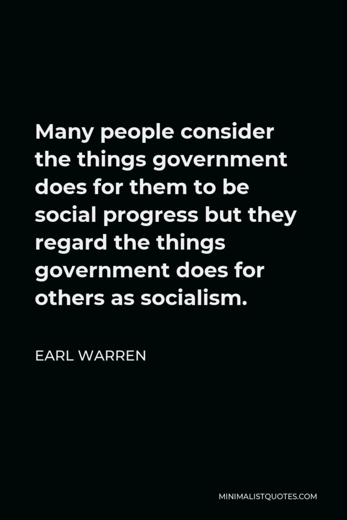 Earl Warren Quote - Many people consider the things government does for them to be social progress but they regard the things government does for others as socialism.