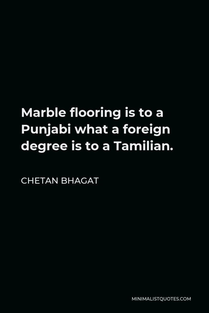 Chetan Bhagat Quote - Marble flooring is to a Punjabi what a foreign degree is to a Tamilian.