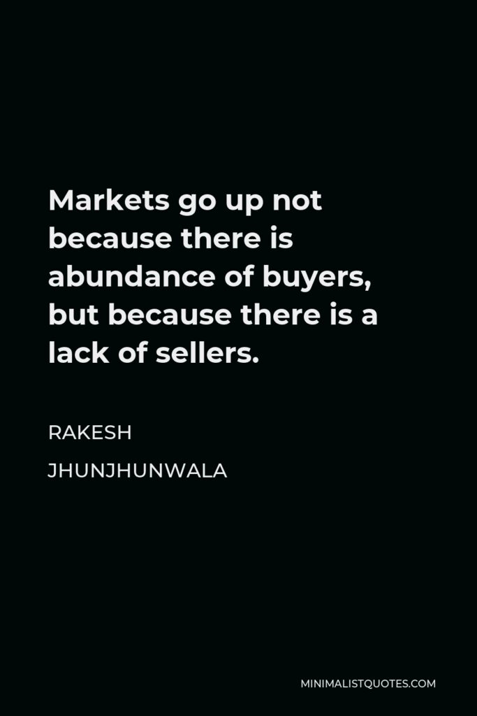 Rakesh Jhunjhunwala Quote - Markets go up not because there is abundance of buyers, but because there is a lack of sellers.