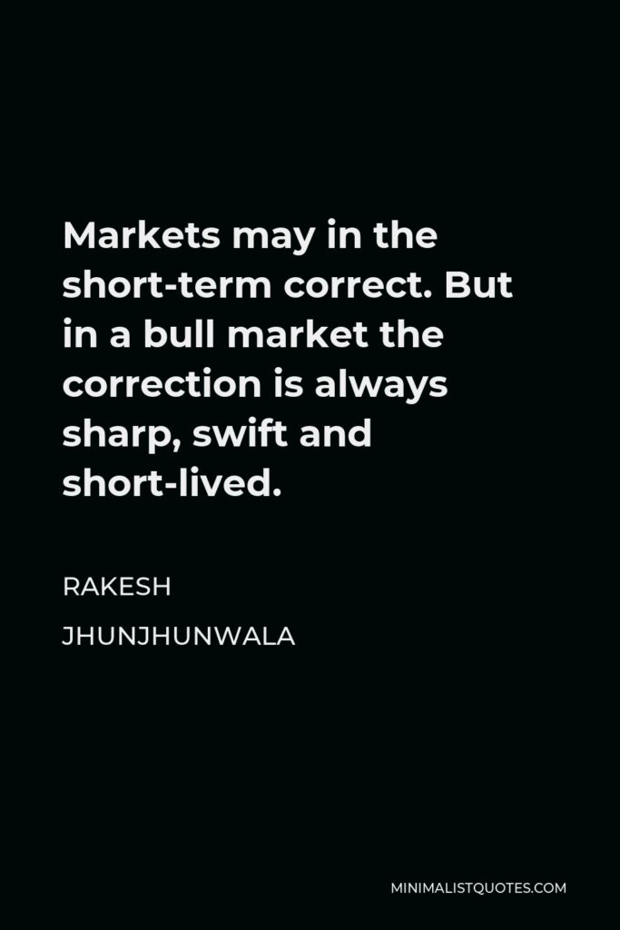 Rakesh Jhunjhunwala Quote - Markets may in the short-term correct. But in a bull market the correction is always sharp, swift and short-lived.