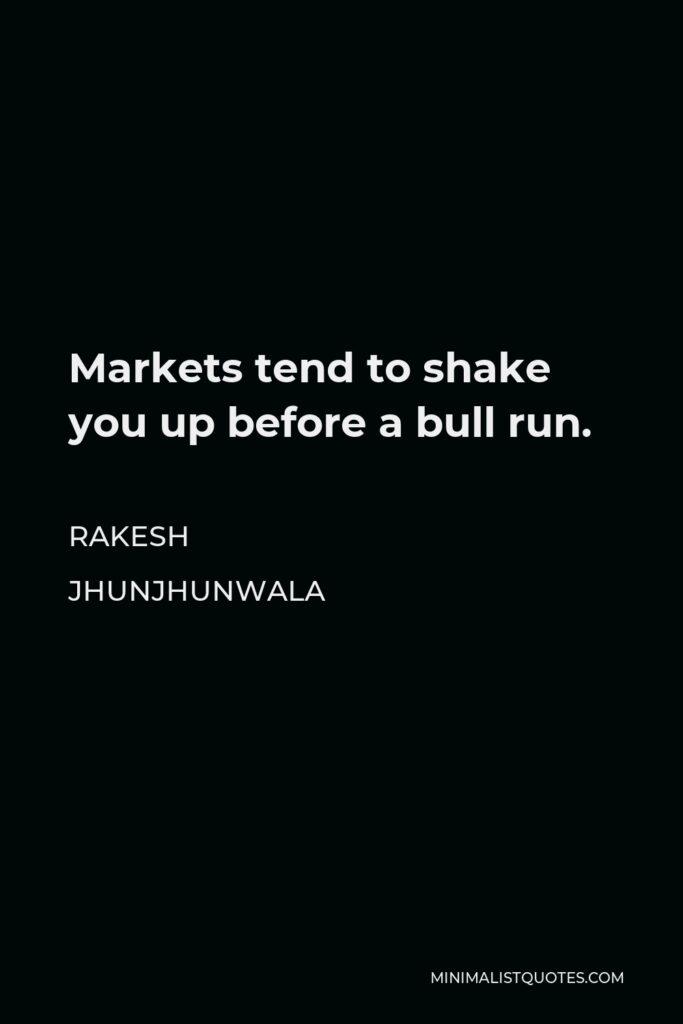 Rakesh Jhunjhunwala Quote - Markets tend to shake you up before a bull run.