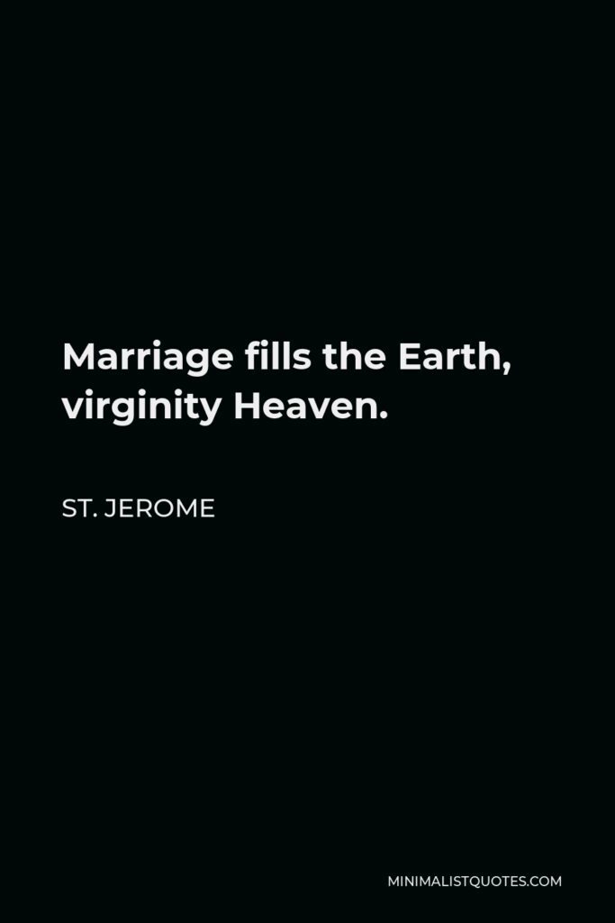 St. Jerome Quote - Marriage fills the Earth, virginity Heaven.