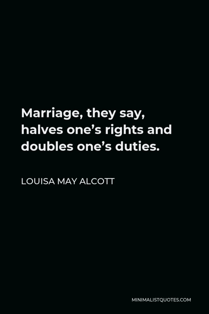 Louisa May Alcott Quote - Marriage, they say, halves one's rights and doubles one's duties.