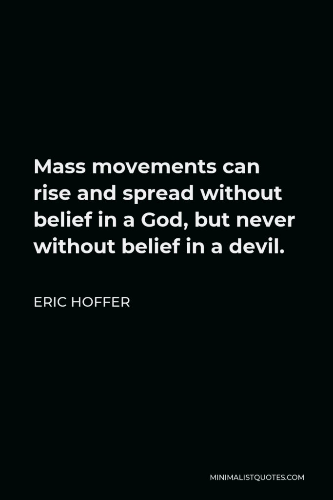 Eric Hoffer Quote - Mass movements can rise and spread without belief in a God, but never without belief in a devil.