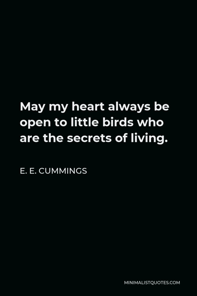 E. E. Cummings Quote - May my heart always be open to little birds, who are the secrets of living. Whatever they sing is better than to know. And if men should not hear them – then men are old.