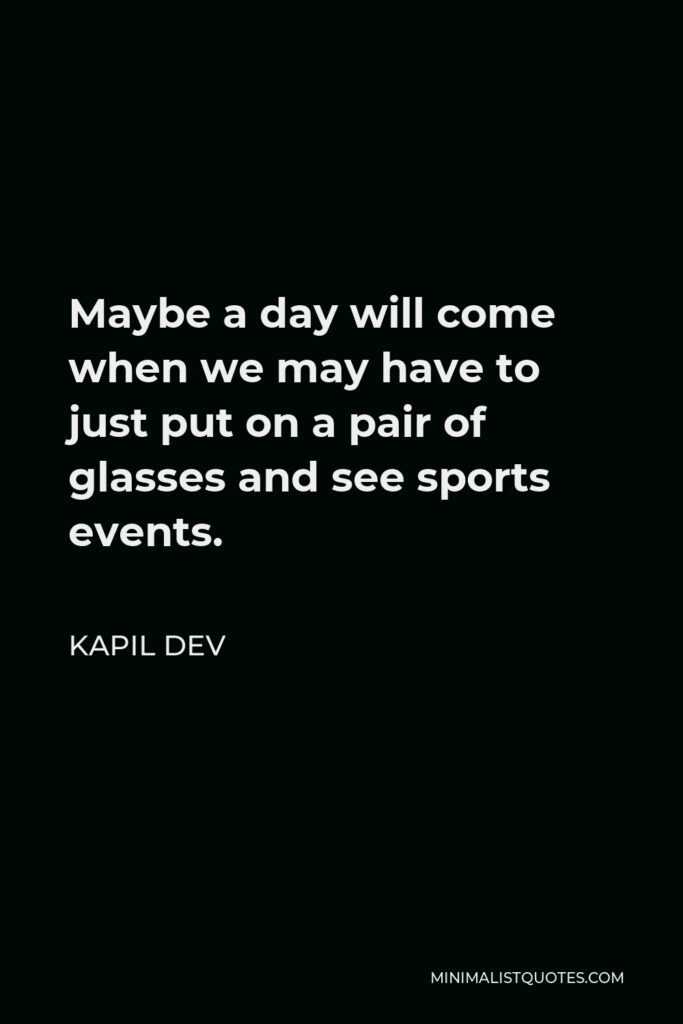 Kapil Dev Quote - Maybe a day will come when we may have to just put on a pair of glasses and see sports events.