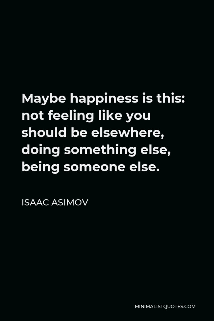 Isaac Asimov Quote - Maybe happiness is this: not feeling like you should be elsewhere, doing something else, being someone else.