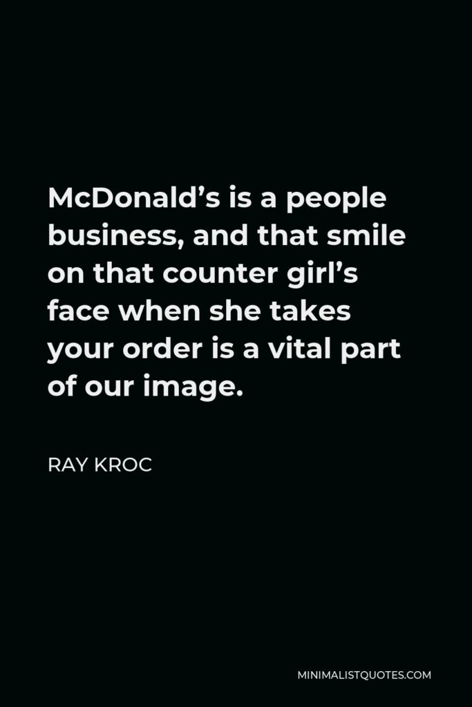 Ray Kroc Quote - McDonald's is a people business, and that smile on that counter girl's face when she takes your order is a vital part of our image.