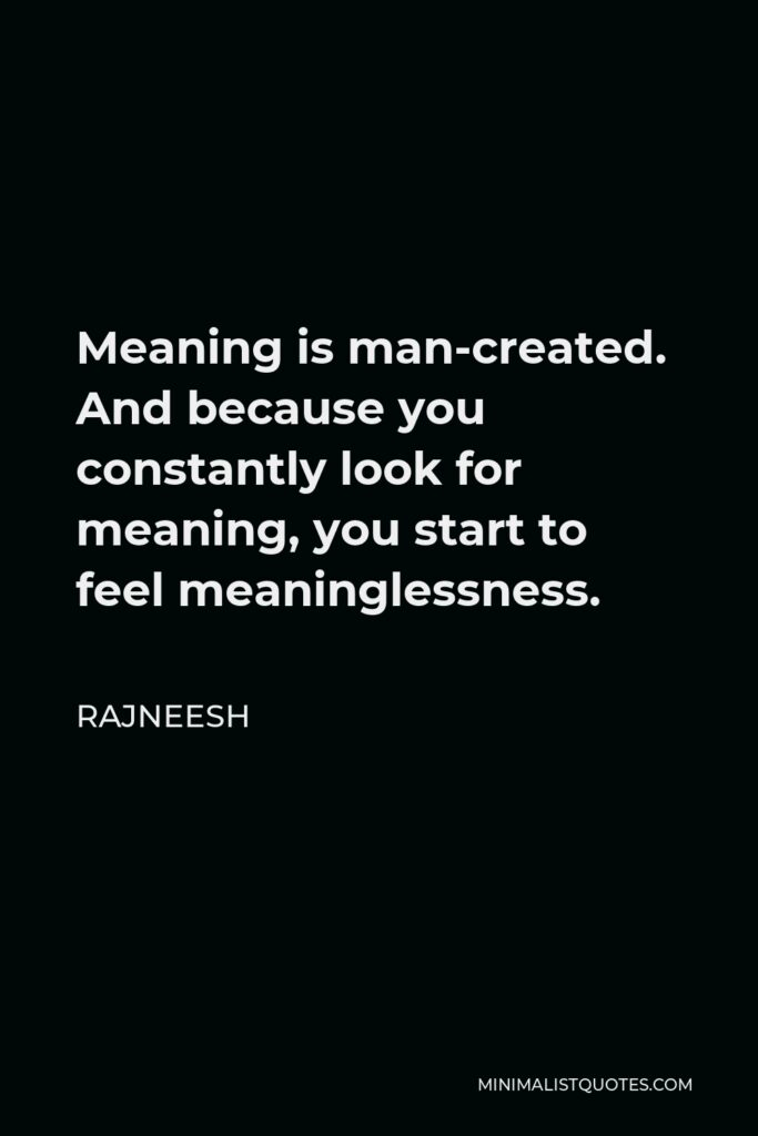 Rajneesh Quote - Meaning is man-created. And because you constantly look for meaning, you start to feel meaninglessness.