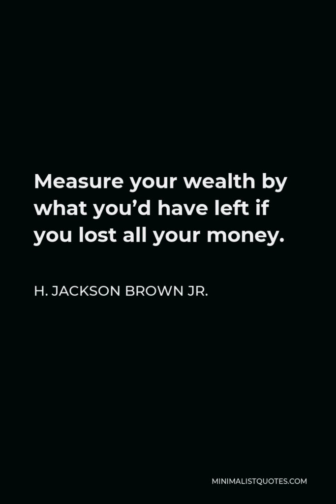 H. Jackson Brown Jr. Quote - Measure your wealth by what you'd have left if you lost all your money.