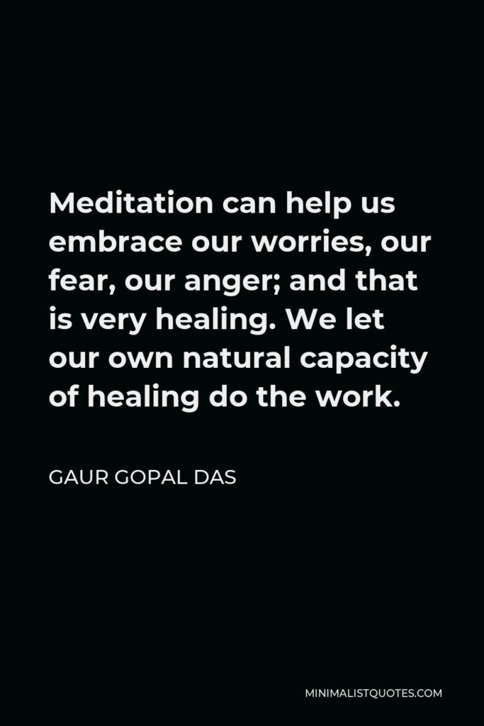 Gaur Gopal Das Quote - Meditation can help us embrace our worries, our fear, our anger; and that is very healing. We let our own natural capacity of healing do the work.
