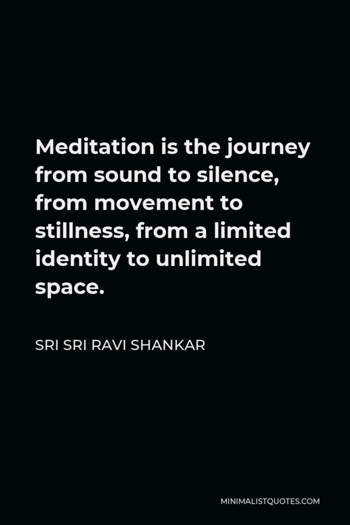 Sri Sri Ravi Shankar Quote - Meditation is the journey from sound to silence, from movement to stillness, from a limited identity to unlimited space.