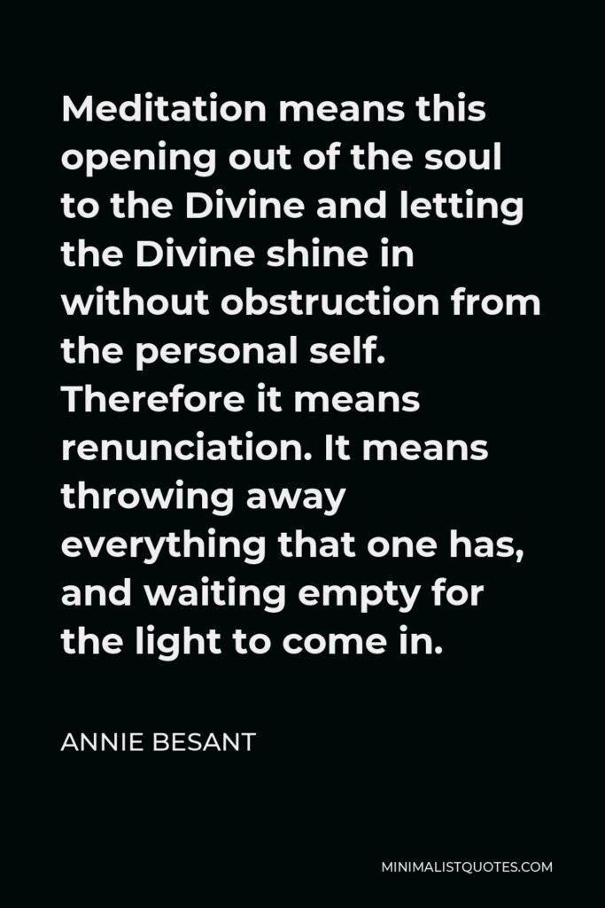 Annie Besant Quote - Meditation means this opening out of the soul to the Divine and letting the Divine shine in without obstruction from the personal self. Therefore it means renunciation. It means throwing away everything that one has, and waiting empty for the light to come in.