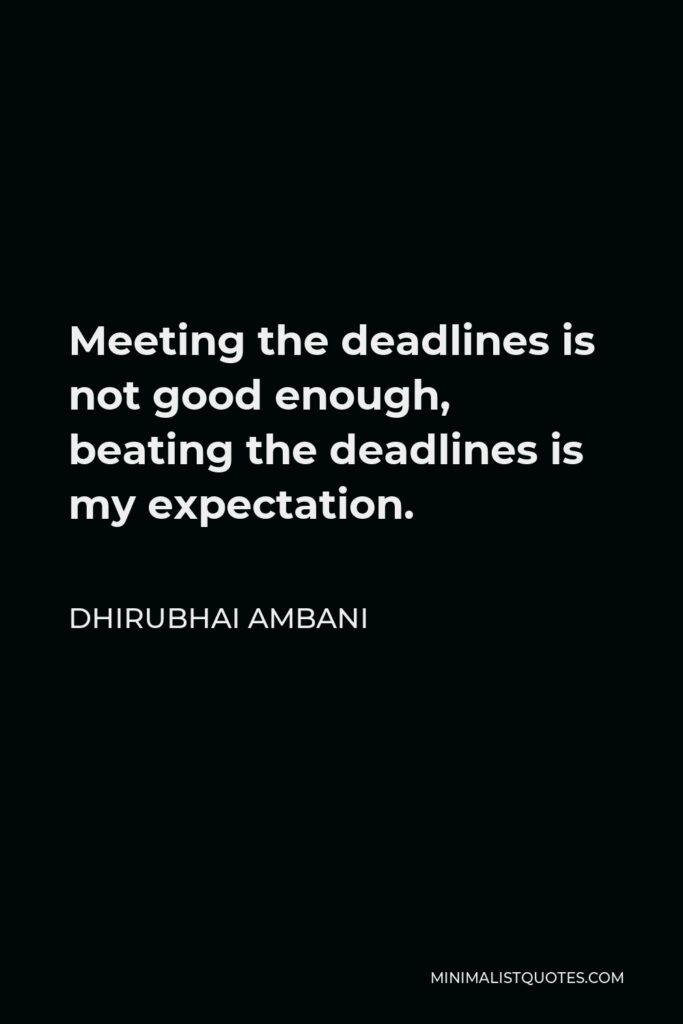 Dhirubhai Ambani Quote - Meeting the deadlines is not good enough, beating the deadlines is my expectation.