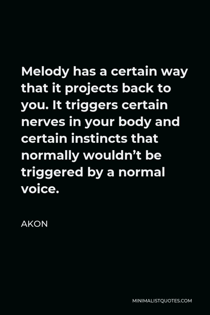 Akon Quote - Melody has a certain way that it projects back to you. It triggers certain nerves in your body and certain instincts that normally wouldn't be triggered by a normal voice.
