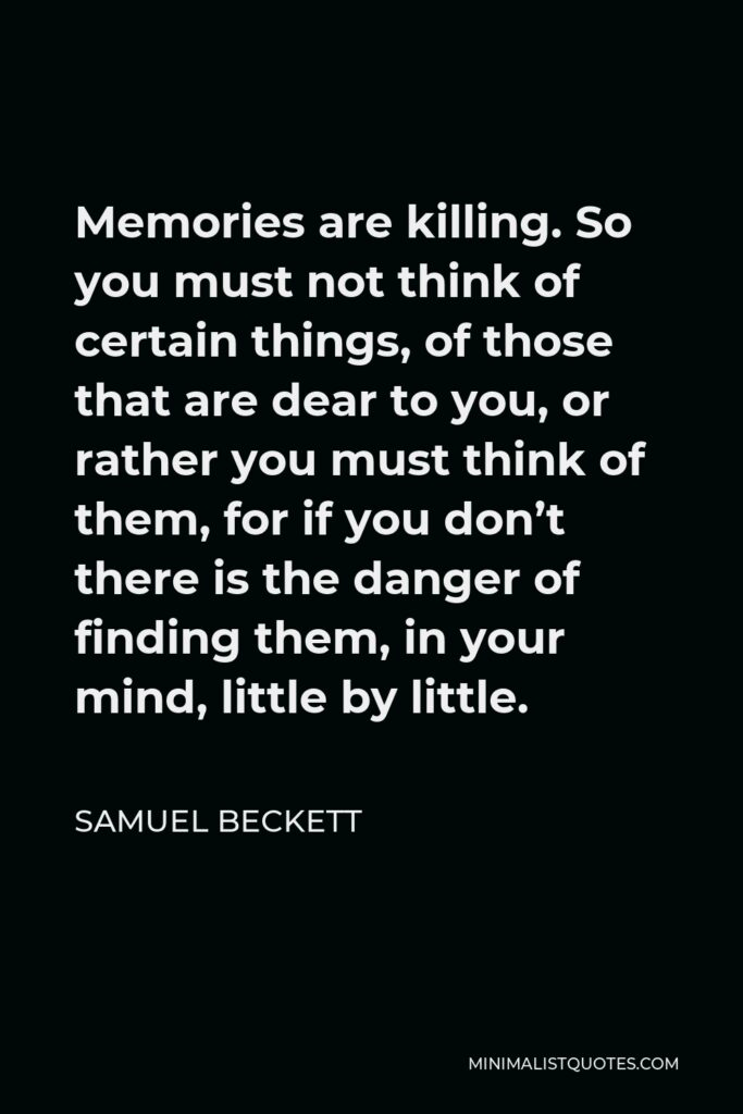 Samuel Beckett Quote - Memories are killing. So you must not think of certain things, of those that are dear to you, or rather you must think of them, for if you don't there is the danger of finding them, in your mind, little by little.