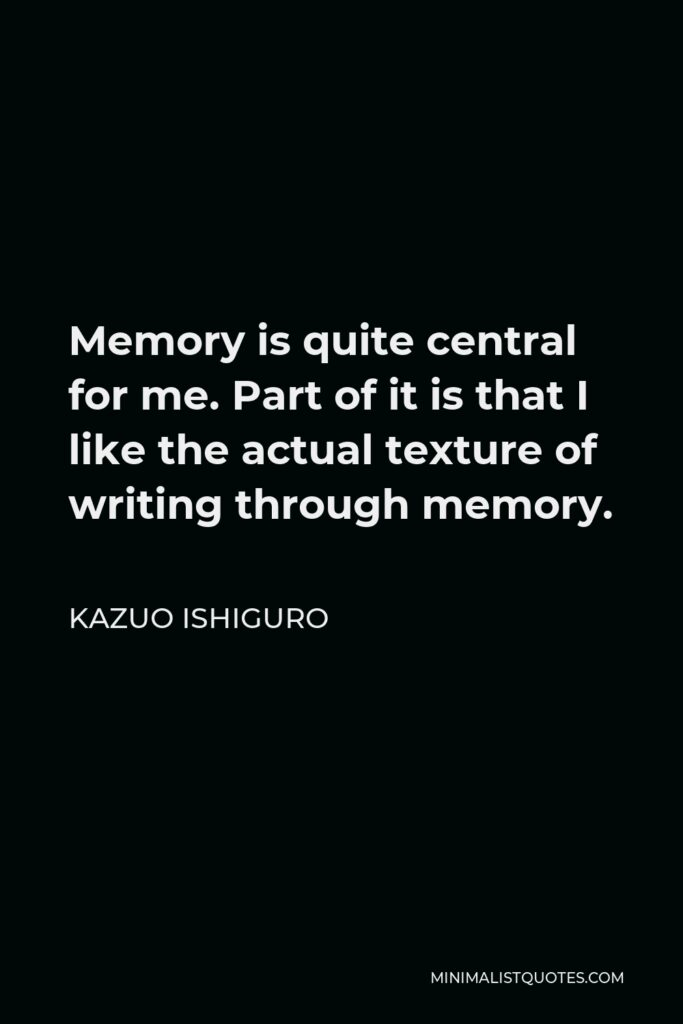 Kazuo Ishiguro Quote - Memory is quite central for me. Part of it is that I like the actual texture of writing through memory.